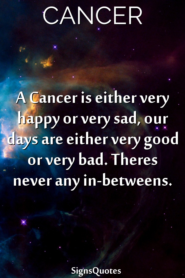 A  Cancer is either very happy or very sad, our days are either very good or very bad. Theres never any in-betweens.