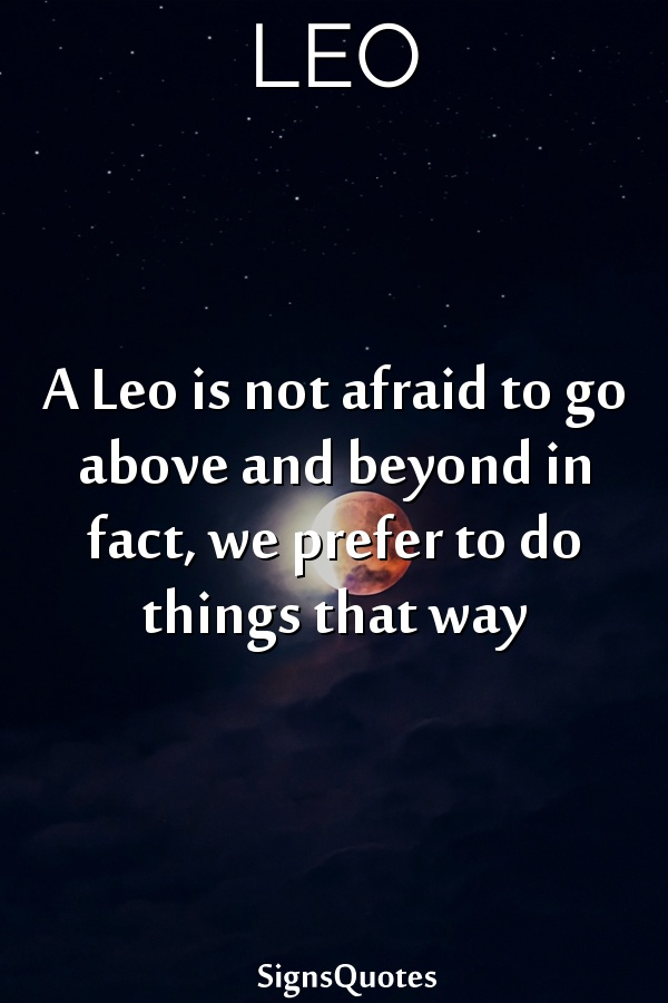 A  Leo is not afraid to go above and beyond in fact, we prefer to do things that way