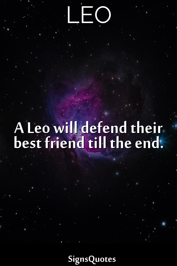 A  Leo will defend their best friend till the end.