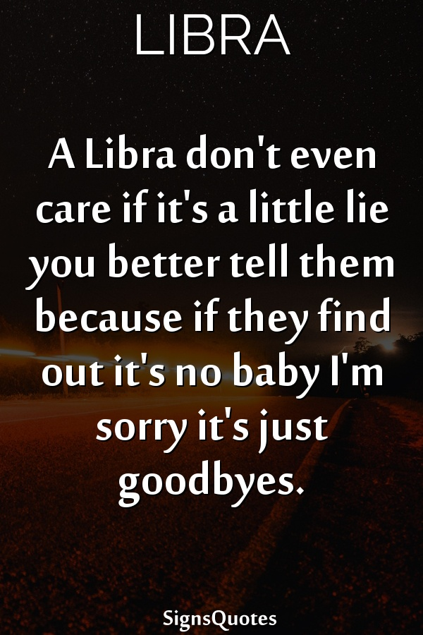 A  Libra don't even care if it's a little lie you better tell them because if they find out it's no baby I'm sorry it's just goodbyes.