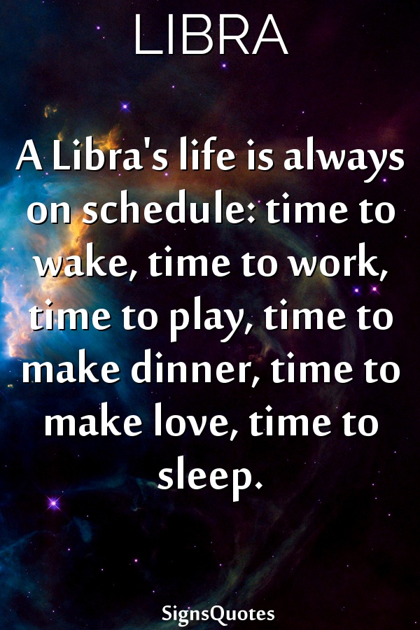 A  Libra's life is always on schedule: time to wake, time to work, time to play, time to make dinner, time to make love, time to sleep.