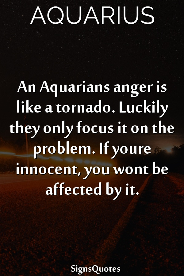 An  Aquarians anger is like a tornado. Luckily they only focus it on the problem. If youre innocent, you wont be affected by it.