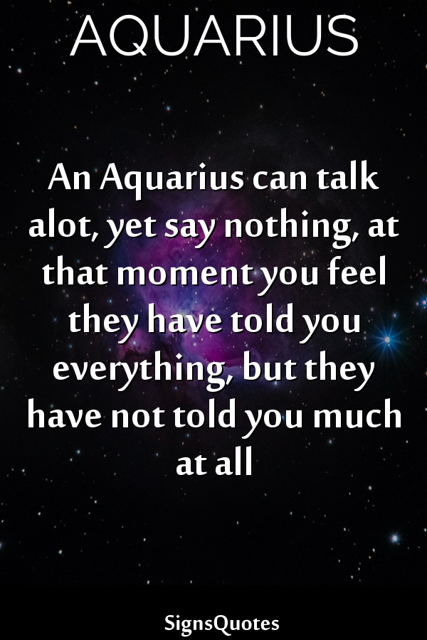 An  Aquarius can talk alot, yet say nothing, at that moment you feel they have told you everything, but they have not told you much at all