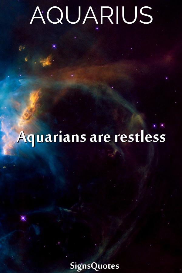 Aquarians are restless