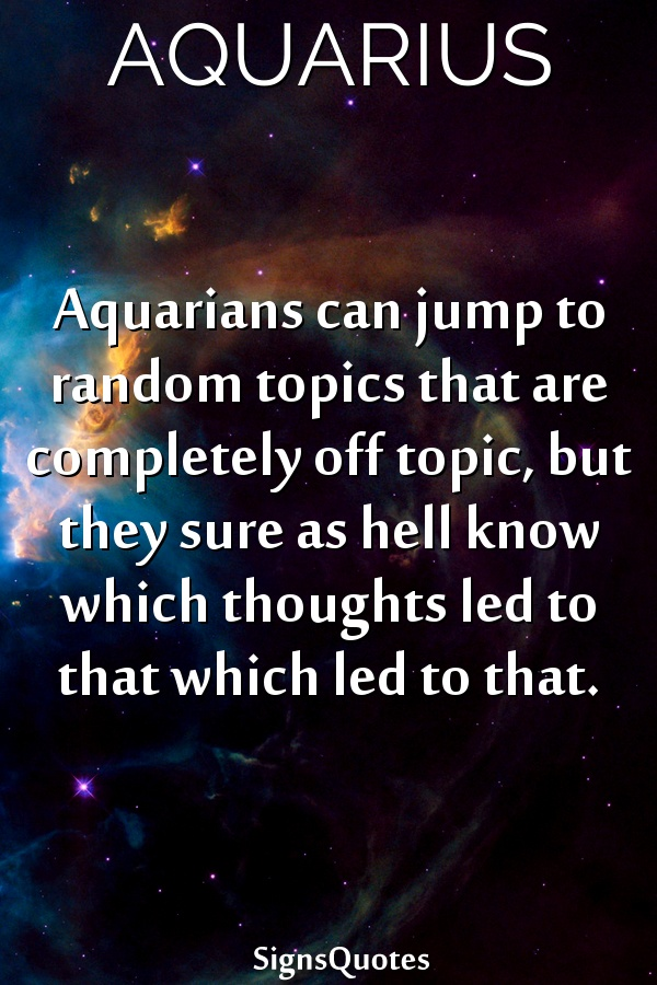 Aquarians can jump to random topics that are completely off topic, but they sure as hell know which thoughts led to that which led to that.