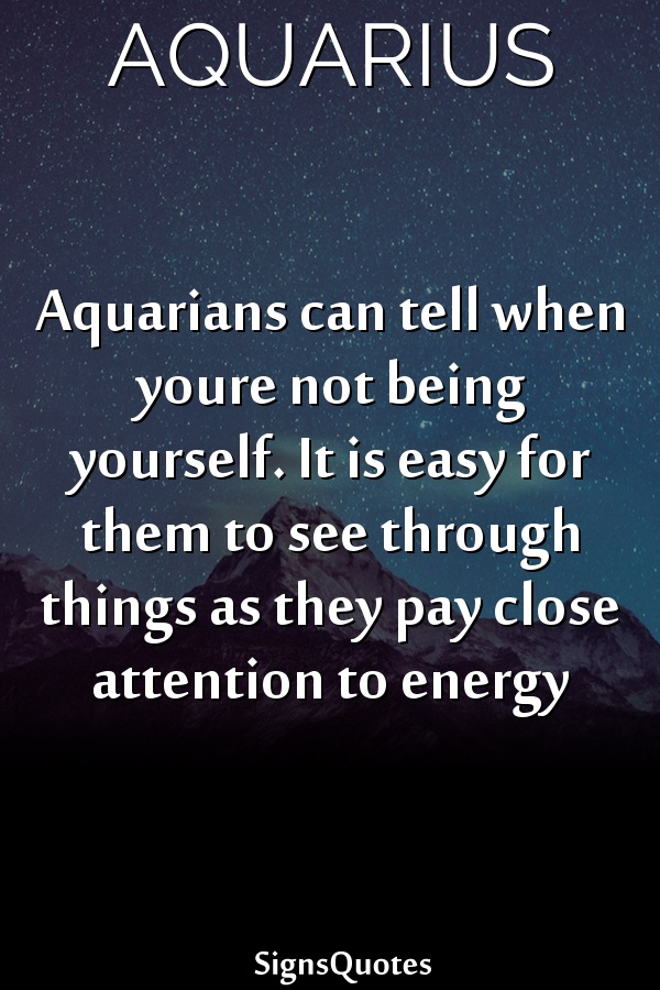 Aquarians can tell when youre not being yourself. It is easy for them to see through things as they pay close attention to energy