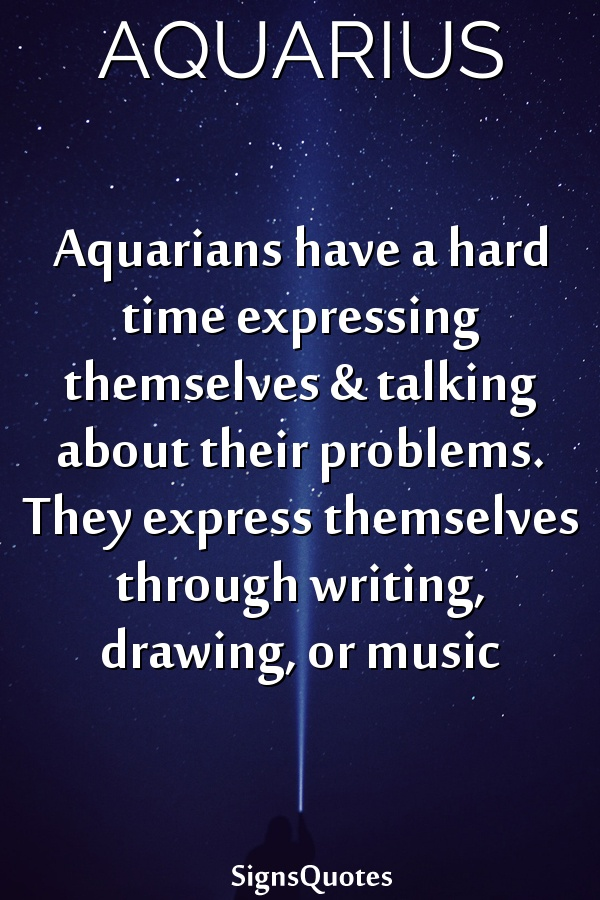 Aquarians have a hard time expressing themselves & talking about their problems. They express themselves through writing, drawing, or music