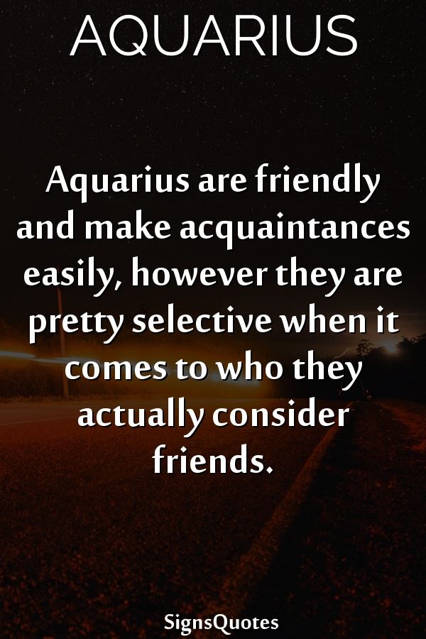 Aquarius are friendly and make acquaintances easily, however they are pretty selective when it comes to who they actually consider friends.