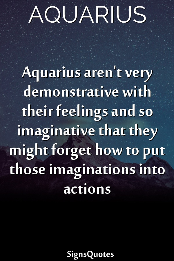Aquarius aren't very demonstrative with their feelings and so imaginative that they might forget how to put those imaginations into actions