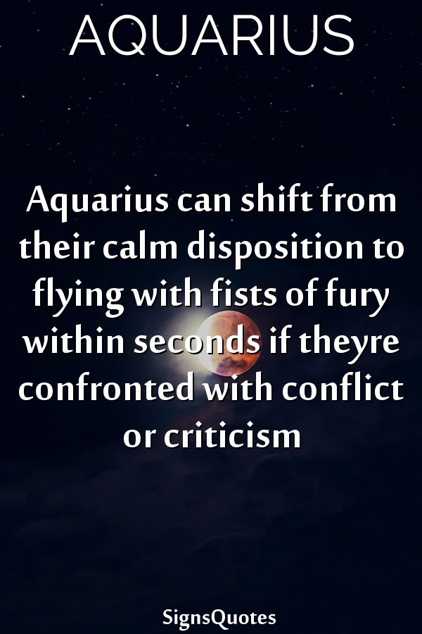 Aquarius can shift from their calm disposition to flying with fists of fury within seconds if theyre confronted with conflict or criticism