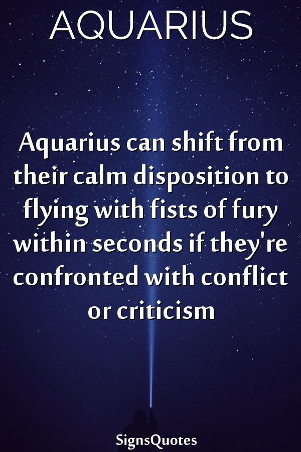 Aquarius can shift from their calm disposition to flying with fists of fury within seconds if they're confronted with conflict or criticism