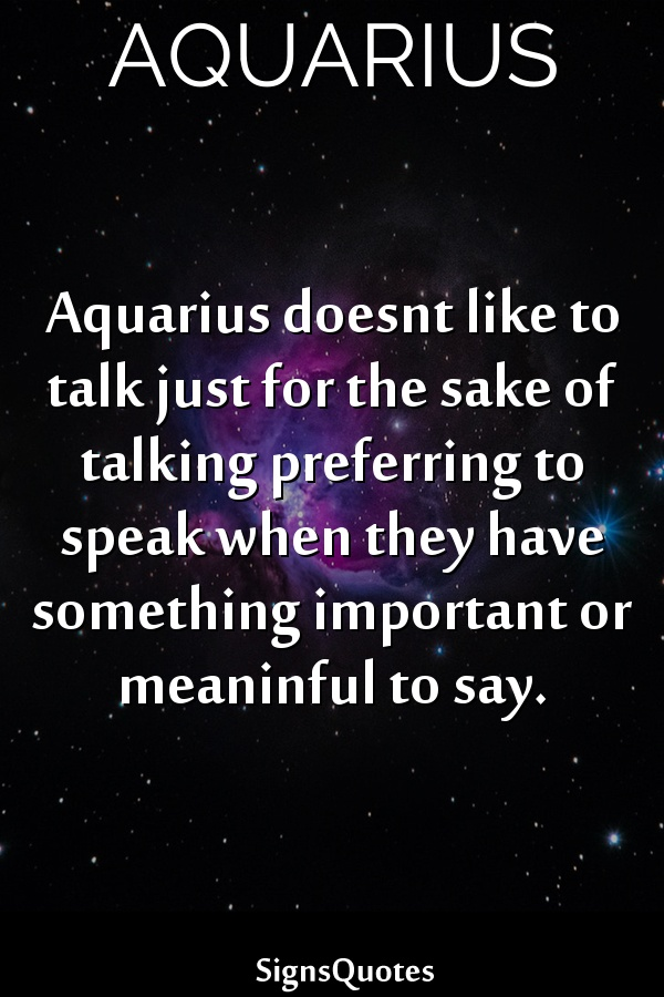 Aquarius doesnt like to talk just for the sake of talking preferring to speak when they have something important or meaninful to say.