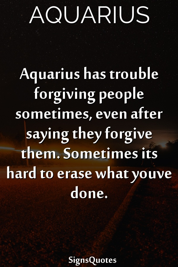 Aquarius has trouble forgiving people sometimes, even after saying they forgive them. Sometimes its hard to erase what youve done.