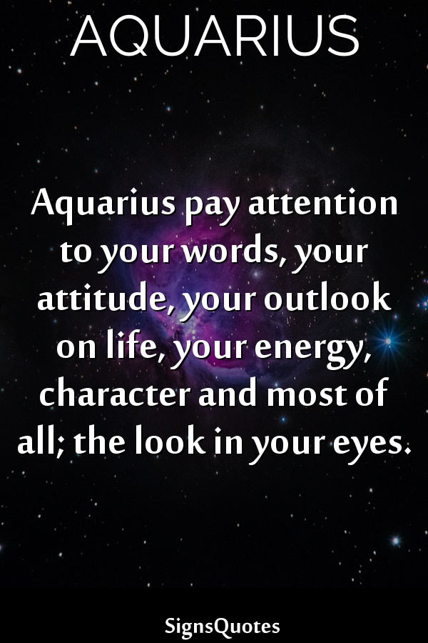 Aquarius pay attention to your words, your attitude, your outlook on life, your energy, character and most of all; the look in your eyes.