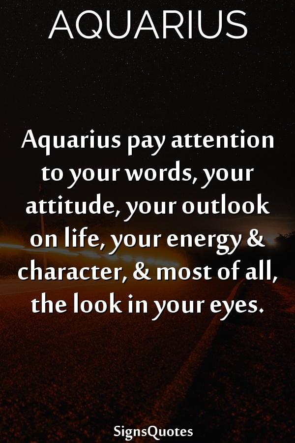 Aquarius pay attention to your words, your attitude, your outlook on life, your energy & character, & most of all, the look in your eyes.