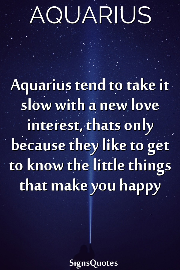 Aquarius tend to take it slow with a new love interest, thats only because they like to get to know the little things that make you happy