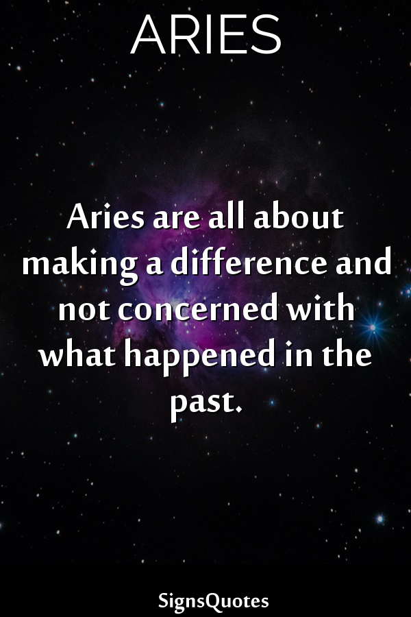 Aries are all about making a difference and not concerned with what happened in the past.