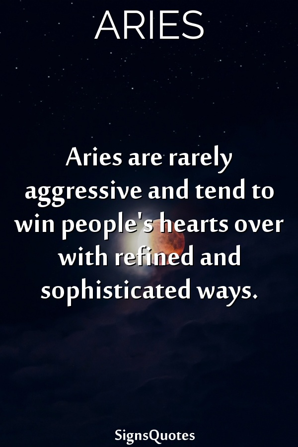 Aries are rarely aggressive and tend to win people's hearts over with refined and sophisticated ways.