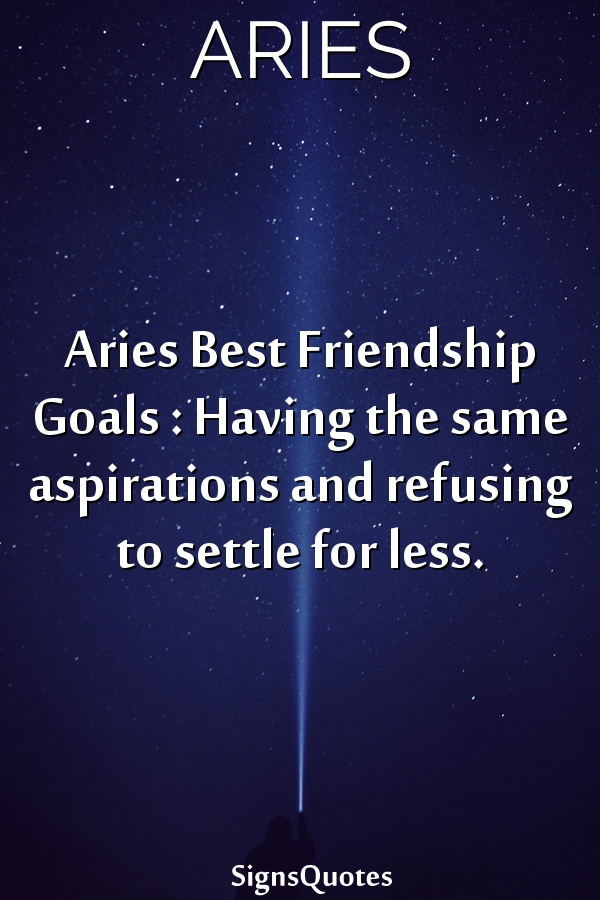 Aries Best Friendship Goals : Having the same aspirations and refusing to settle for less.