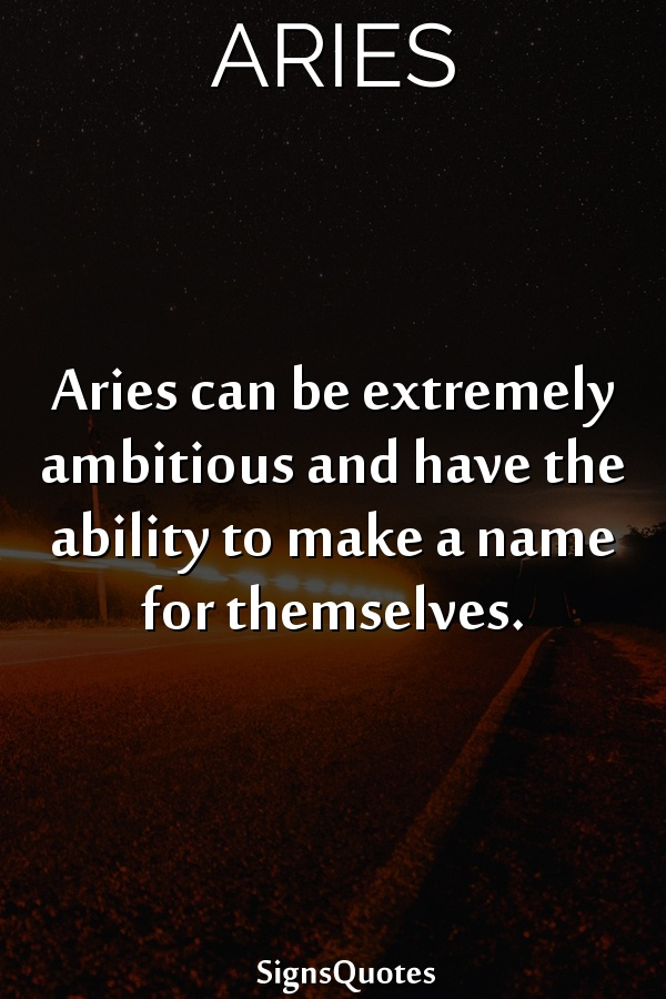 Aries can be extremely ambitious and have the ability to make a name for themselves.