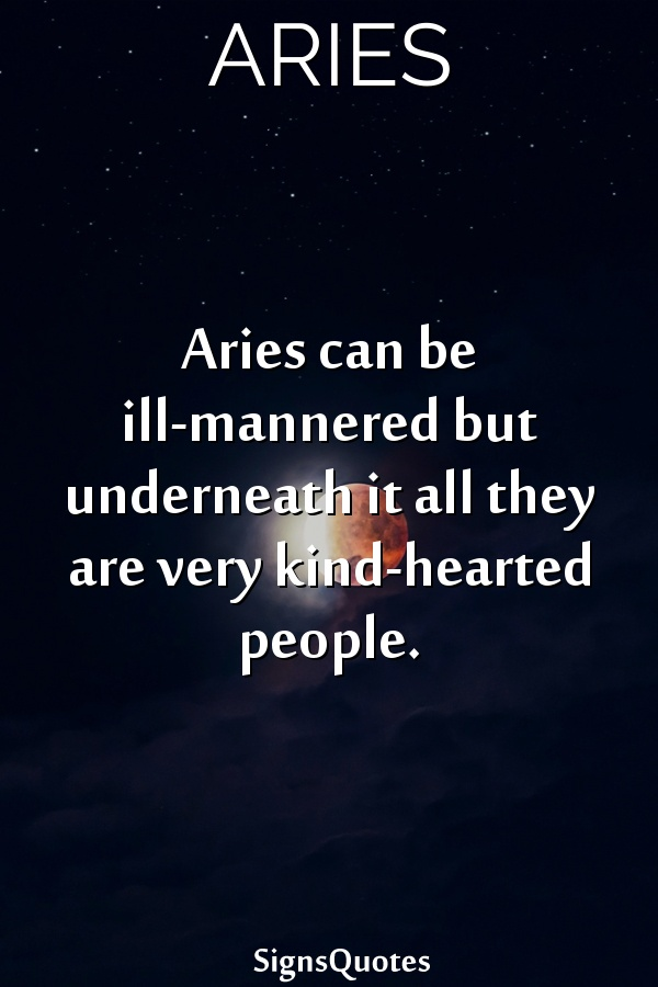 Aries can be ill-mannered but underneath it all they are very kind-hearted people.
