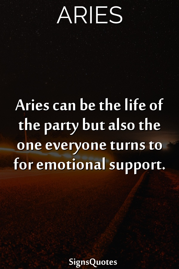Aries can be the life of the party but also the one everyone turns to for emotional support.