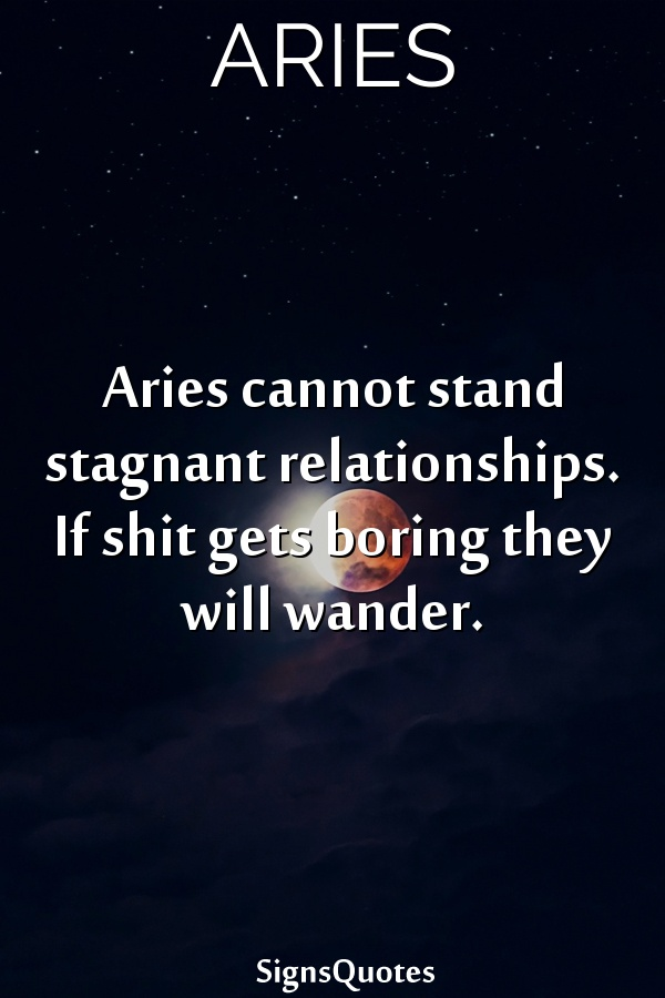 Aries cannot stand stagnant relationships. If shit gets boring they will wander.