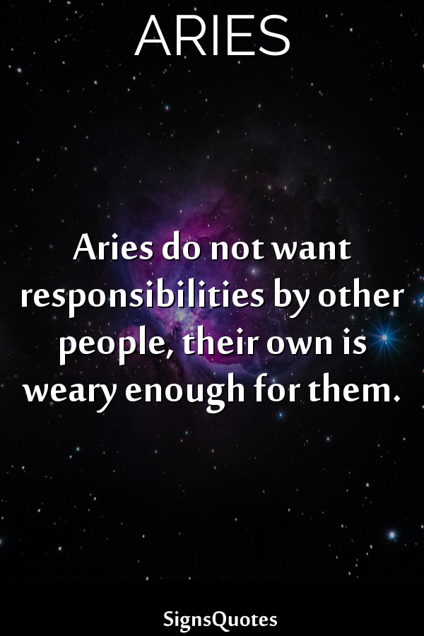 Aries do not want responsibilities by other people, their own is weary enough for them.