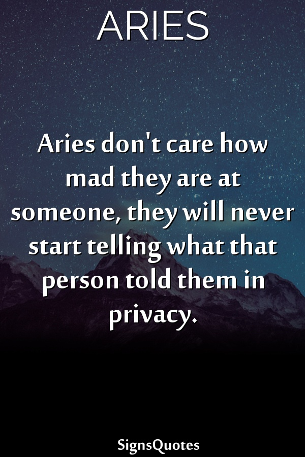 Aries don't care how mad they are at someone, they will never start telling what that person told them in privacy.