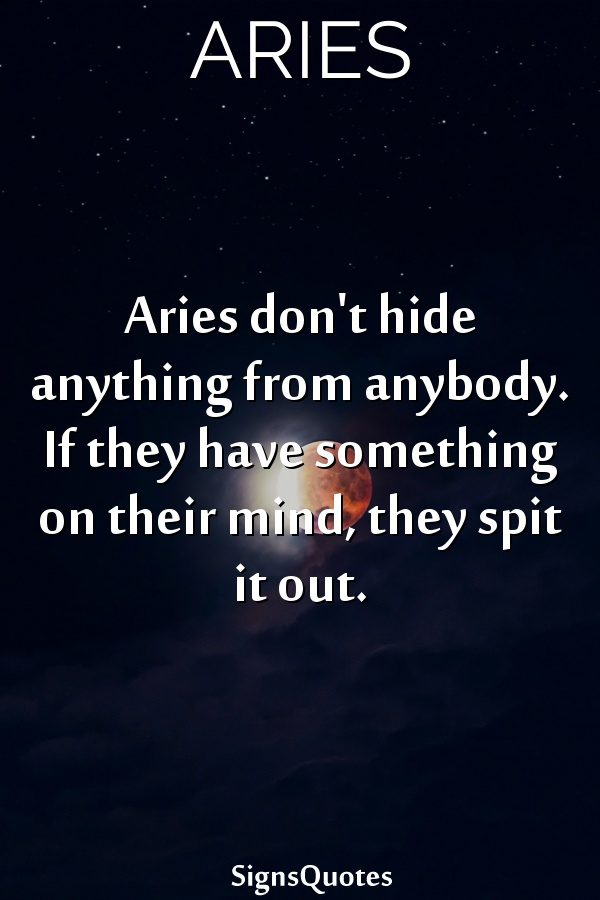Aries don't hide anything from anybody. If they have something on their mind, they spit it out.