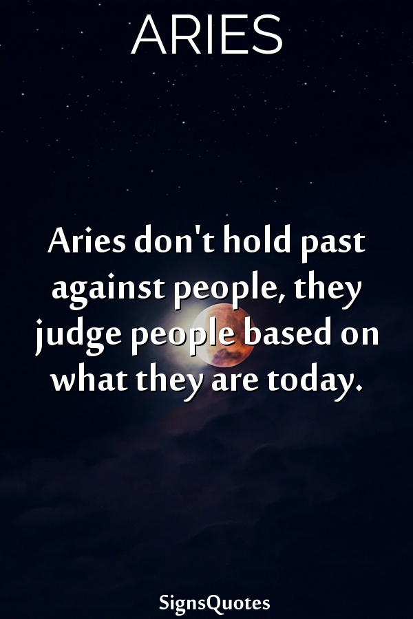Aries don't hold past against people, they judge people based on what they are today.