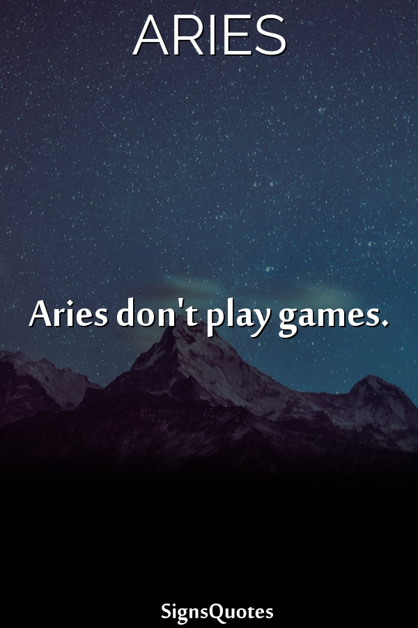 Aries don't play games.