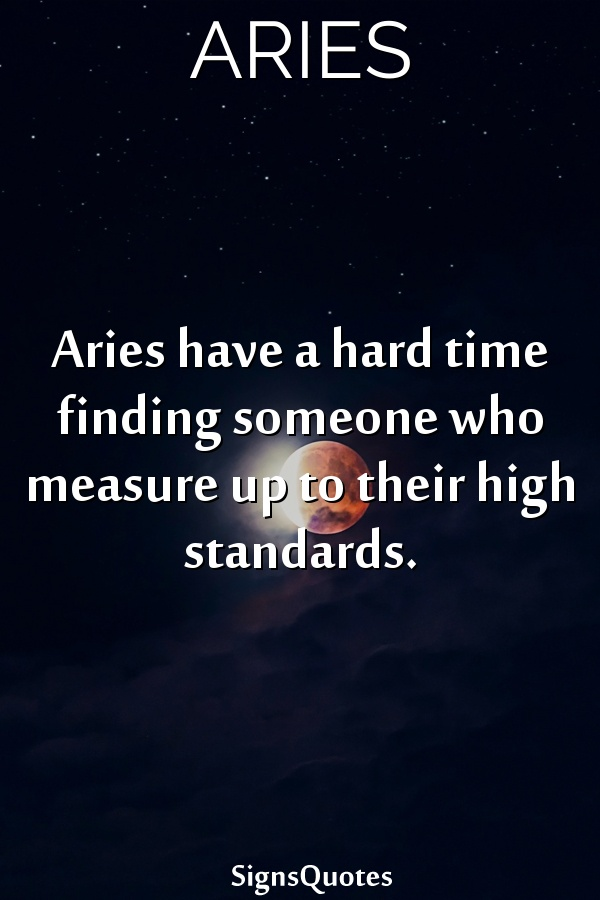 Aries have a hard time finding someone who measure up to their high standards.