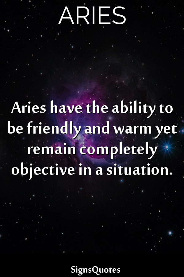 Aries have the ability to be friendly and warm yet remain completely objective in a situation.