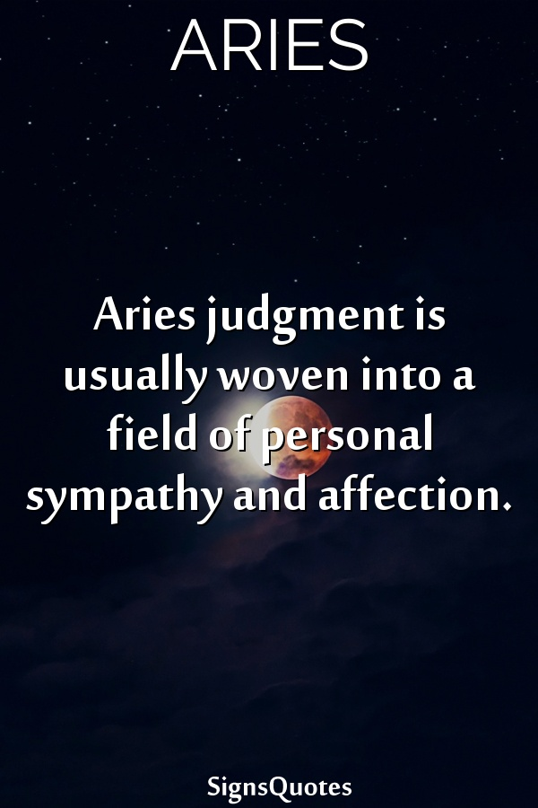 Aries judgment is usually woven into a field of personal sympathy and affection.