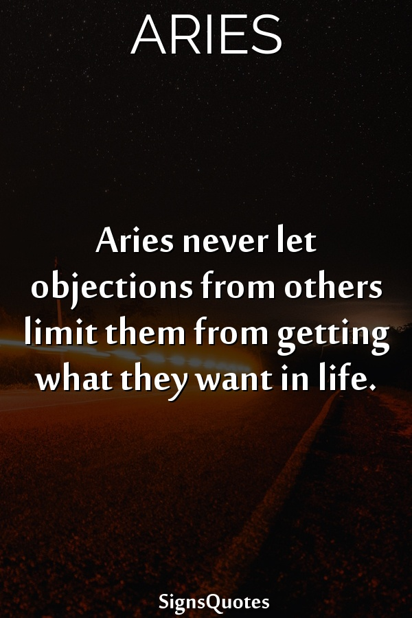 Aries never let objections from others limit them from getting what they want in life.