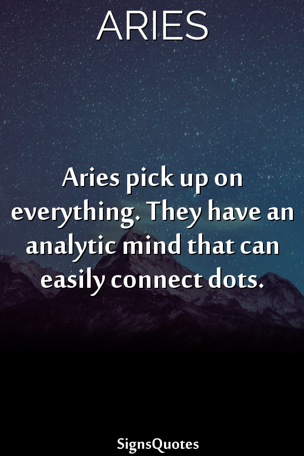 Aries pick up on everything. They have an analytic mind that can easily connect dots.