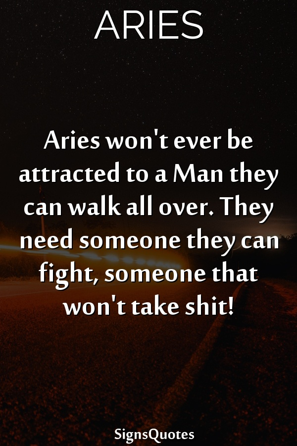 Aries won't ever be attracted to a Man they can walk all over. They need someone they can fight, someone that won't take shit!