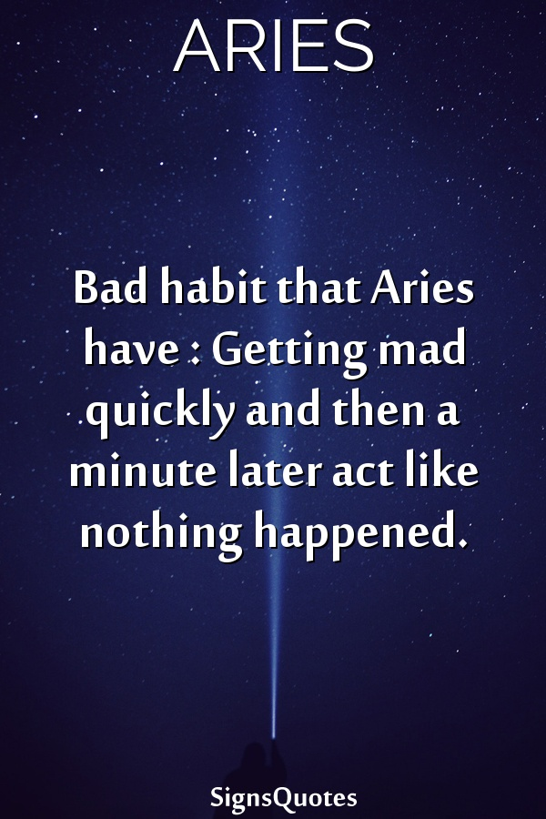 Bad habit that  Aries have : Getting mad quickly and then a minute later act like nothing happened.