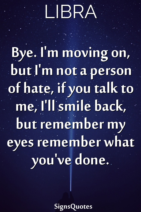 Bye. I'm moving on, but I'm not a person of hate, if you talk to me, I'll smile back, but remember my eyes remember what you've done.