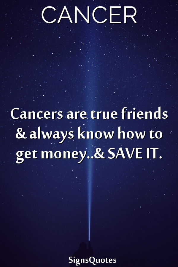 Cancers are true friends & always know how to get money..& SAVE IT.