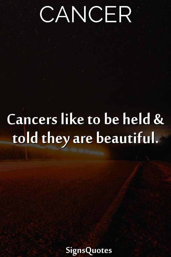 Cancers like to be held & told they are beautiful.