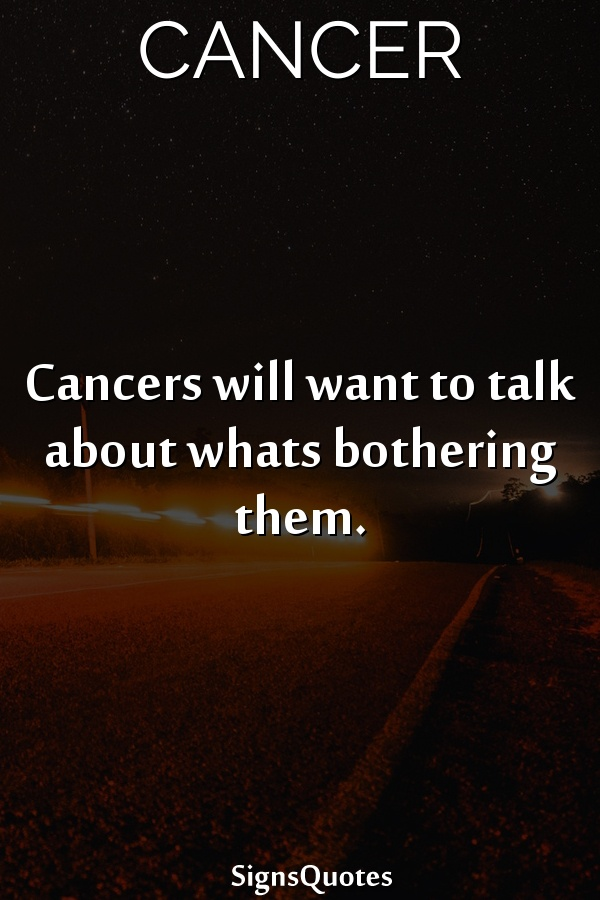 Cancers will want to talk about whats bothering them.