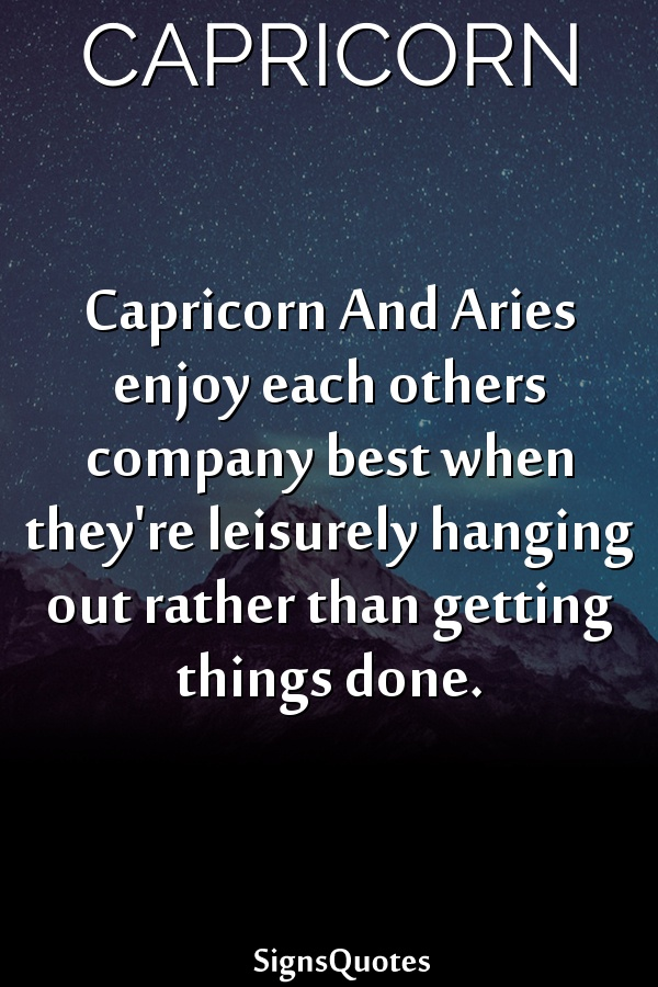 Capricorn And  Aries enjoy each others company best when they're leisurely hanging out rather than getting things done.