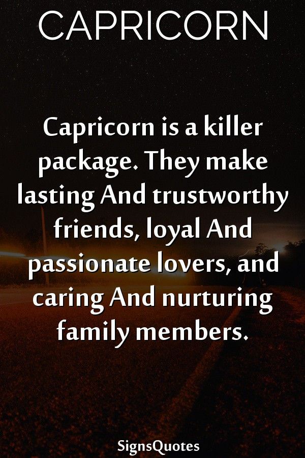 Capricorn is a killer package. They make lasting And trustworthy friends, loyal And passionate lovers, and caring And nurturing family members.