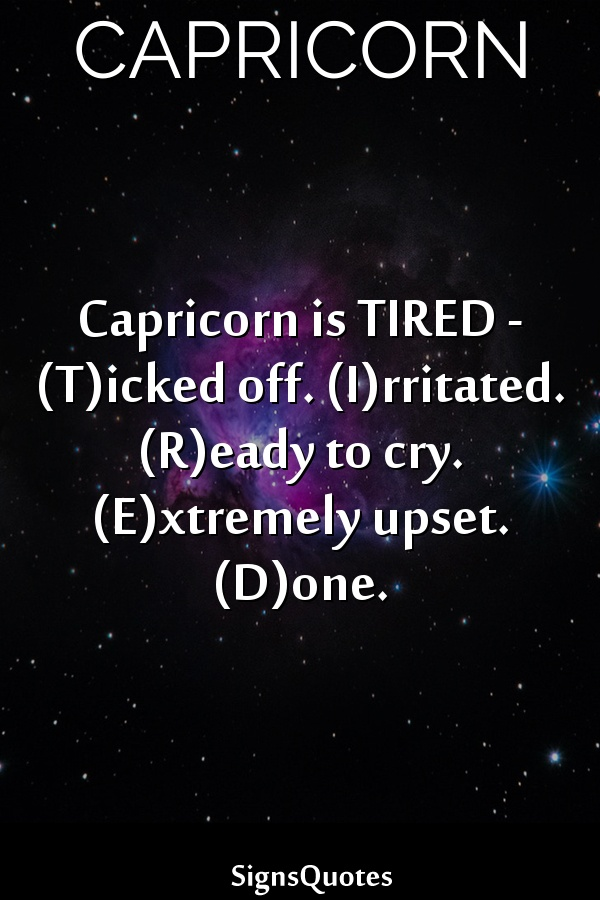 Capricorn is TIRED – (T)icked off. (I)rritated. (R)eady to cry. (E)xtremely upset. (D)one.
