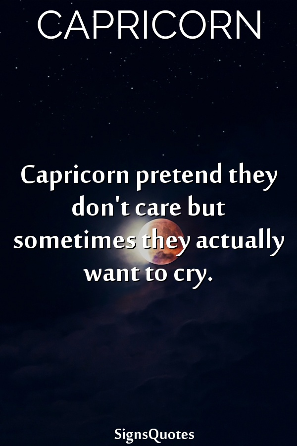 Capricorn pretend they don't care but sometimes they actually want to cry.