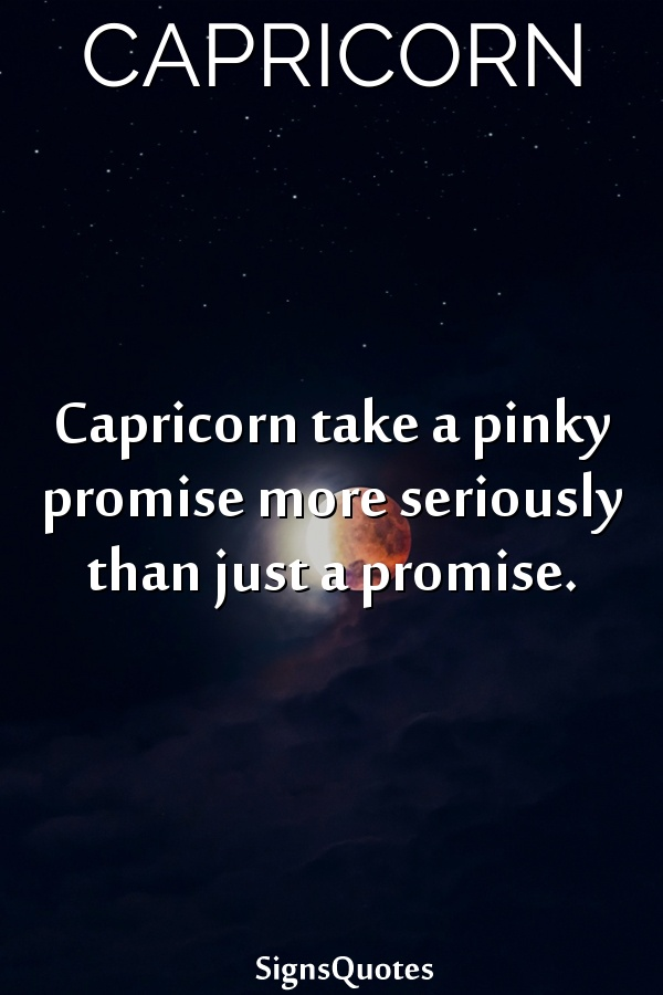 Capricorn take a pinky promise more seriously than just a promise.