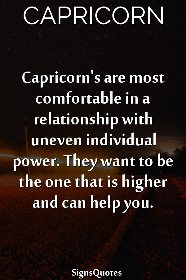 Capricorn's are most comfortable in a relationship with uneven individual power. They want to be the one that is higher and can help you.