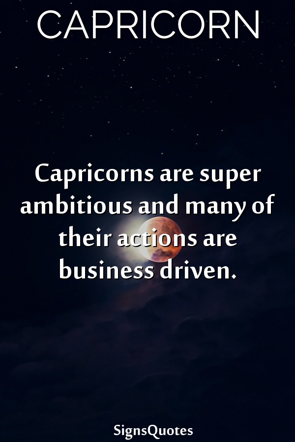 Capricorns are super ambitious and many of their actions are business driven.